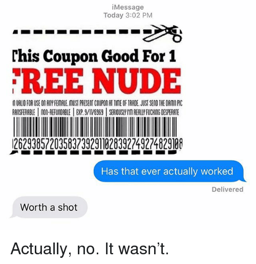 Desperate, Relationships, and Texting: iMessage  Today 3:02 PM  rhis Coupon Good For 1  REE NUDE  UALID FOR USE ON RMY FEMALE.MUST PRESENT COUPON AT TIME OF TRADE. JUST SEND THE DAMO PI  RANSFERABLE 0REFUNDABLEEXP.169SEIOUSH'm REALLY FUCHING DESPERATE  26293857203583739291828392749224829198  Has that ever actually worked  Delivered  Worth a shot Actually, no. It wasn't.