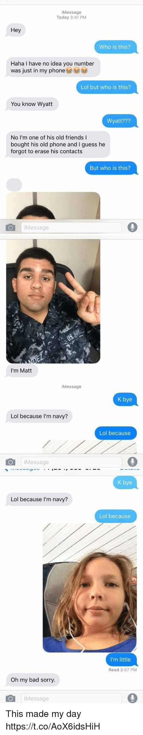 Bad, Friends, and Lol: iMessage  Today 3:41 PM  Hey  Who is this?  Haha I have no idea you number  was just in my phone  Lol but who is this?  You know Wyatt  Wyatt???  No I'm one of his old friends I  bought his old phone and I guess he  forgot to erase his contacts  But who is this?  Message   I'm Matt  iMessage  K bye  Lol because I'm navy?  Lol because  iMessage   K bye  Lol because I'm navy?  Lol because  I'm little  Read 3:57 PM  Oh my bad sorry.  iMessage This made my day https://t.co/AoX6idsHiH