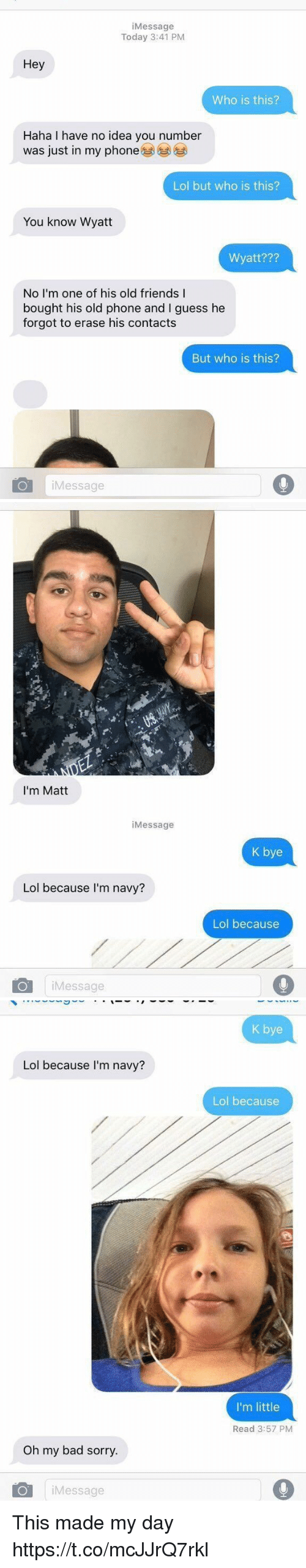 old friends: iMessage  Today 3:41 PM  Hey  Who is this?  Haha I have no idea you number  was just in my phone  Lol but who is this?  You know Wyatt  Wyatt???  No I'm one of his old friends I  bought his old phone and I guess he  forgot to erase his contacts  But who is this?  iMessage   I'm Matt  iMessage  K bye  Lol because I'm navy?  Lol because  iMessage   K bye  Lol because I'm navy?  Lol because  I'm little  Read 3:57 PM  Oh my bad sorry.  iMessage This made my day https://t.co/mcJJrQ7rkl