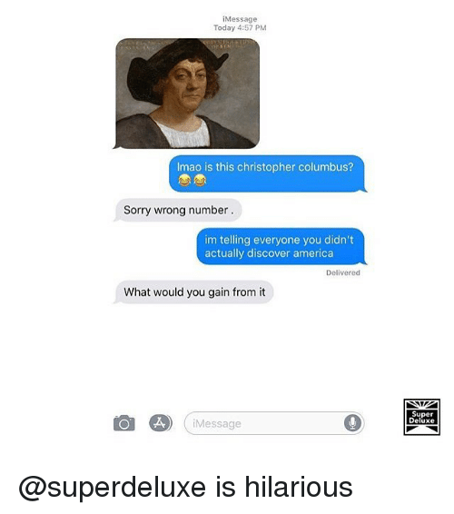 America, Memes, and Sorry: iMessage  Today 4:57 PM  Imao is this christopher columbus?  Sorry wrong number  im telling everyone you didn't  actually discover america  Delivered  What would you gain from it  Super  Deluxe  Message @superdeluxe is hilarious