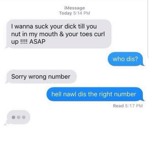 Who dis: iMessage  Today 5:14 PM  I wanna suck your dick till you  nut in my mouth & your toes curl  up !! ASAP  who dis?  Sorry wrong number  hell nawl dis the right number  Read 5:17 PM