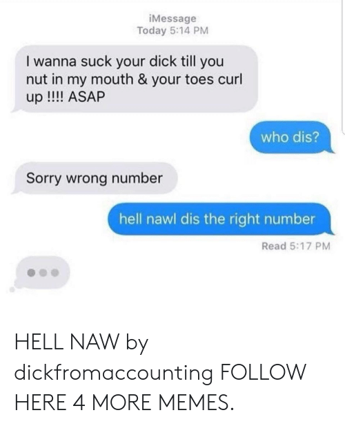 hell naw: iMessage  Today 5:14 PM  I wanna suck your dick till you  nut in my mouth & your toes curl  up !! ASAP  who dis?  Sorry wrong number  hell nawl dis the right number  Read 5:17 PM HELL NAW by dickfromaccounting FOLLOW HERE 4 MORE MEMES.