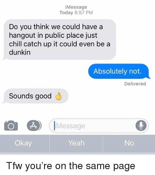 on the same page: iMessage  Today 5:57 PM  Do you think we could have a  hangout in public place just  chill catch up it could even be a  dunkin  Absolutely not.  Delivered  Sounds good  も  Message  Okay  Yeah Tfw you're on the same page