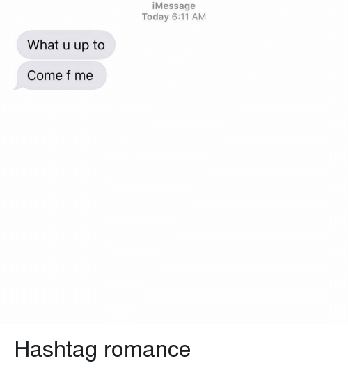 hashtag: iMessage  Today 6:11 AM  What u up to  Come f me Hashtag romance