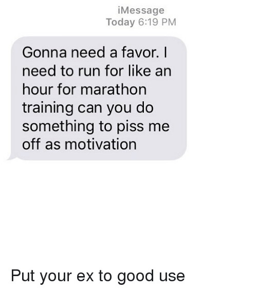 Relationships, Run, and Texting: iMessage  Today 6:19 PM  Gonna need a favor. I  need to run for like an  hour for marathon  training can you do  something to piss me  off as motivation Put your ex to good use