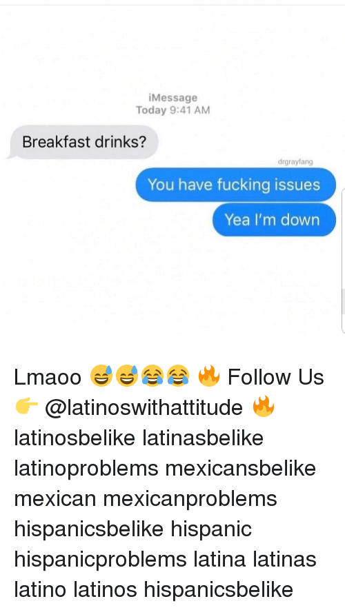 im down: iMessage  Today 9:41 AM  Breakfast drinks?  drgrayfang  You have fucking issues  Yea I'm down Lmaoo 😅😅😂😂 🔥 Follow Us 👉 @latinoswithattitude 🔥 latinosbelike latinasbelike latinoproblems mexicansbelike mexican mexicanproblems hispanicsbelike hispanic hispanicproblems latina latinas latino latinos hispanicsbelike
