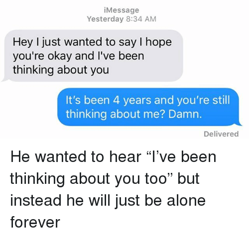 """Being Alone, Relationships, and Texting: iMessage  Yesterday 8:34 ANM  Hey I just wanted to say I hope  you're okay and I've been  thinking about you  It's been 4 years and you're still  thinking about me? Damn.  Delivered He wanted to hear """"I've been thinking about you too"""" but instead he will just be alone forever"""