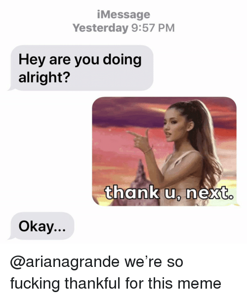 arianagrande: iMessage  Yesterday 9:57 PM  Hey are you doing  alright?  thank u, next  Okay... @arianagrande we're so fucking thankful for this meme