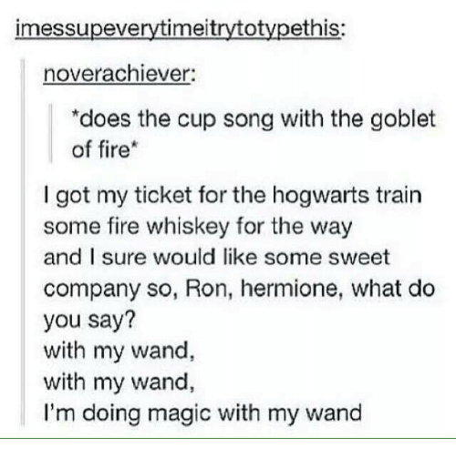 Fire, Hermione, and Memes: imessupeverytimeitrytotypethis:  noverachiever:  *does the cup song with the goblet  of fire  I got my ticket for the hogwarts train  some fire whiskey for the way  and sure would like some sweet  company so, Ron, hermione, what do  you say?  with my wand,  with my wand,  I'm doing magic with my wand