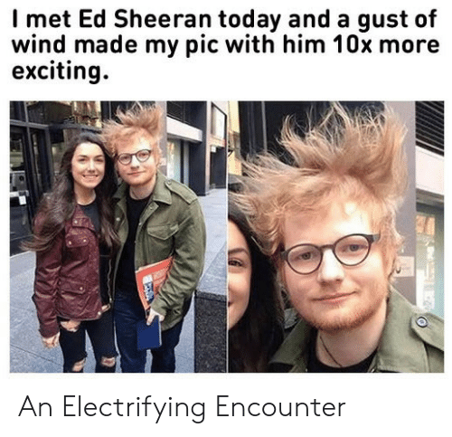 Ed Sheeran: Imet Ed Sheeran today and a gust of  wind made my pic with him 10x more  exciting An Electrifying Encounter