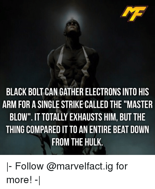 "Bolting: IMF  BLACK BOLT CAN GATHER ELECTRONS INTO HIS  ARM FOR A SINGLE STRIKE CALLED THE""MASTER  BLOW"". IT TOTALLY EXHAUSTS HIM, BUT THE  THING COMPARED IT TO AN ENTIRE BEAT DOWN  FROM THE HULK 