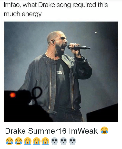 Drake, Energy, and Memes: Imfao, what Drake song required this  much energy  Va Drake Summer16 ImWeak 😂😂😂😭😭😭💀💀💀