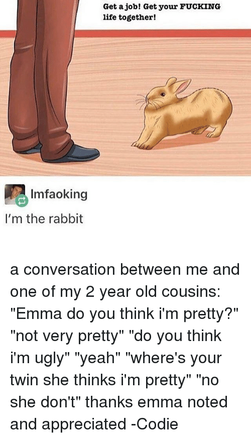 "Fucking, Life, and Memes: Imfaoking  I'm the rabbit  Get a job! Get your FUCKING  life together! a conversation between me and one of my 2 year old cousins: ""Emma do you think i'm pretty?"" ""not very pretty"" ""do you think i'm ugly"" ""yeah"" ""where's your twin she thinks i'm pretty"" ""no she don't"" thanks emma noted and appreciated -Codie"