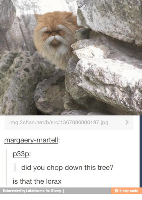Tree, Net, and The Lorax: img.2chan.net/b/src/1367086000197.jpg  margaery-martell:  p33p  did you chop down this tree?  is that the lorax  Reinvented by Lokicharms for iFunny :)  ㊥ ifunny.mobi
