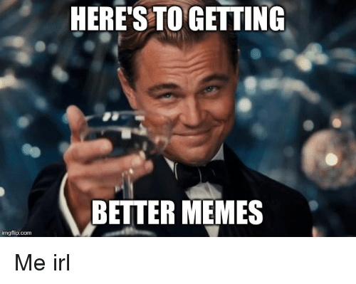 Meme, Memes, and Irl: imgflip-com  HERE'S TO GETTING  BETTER MEMES Me irl