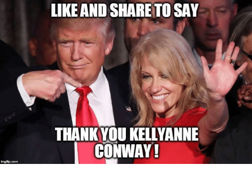 Conway, Memes, and Thank You: imgflip com  LIKE AND SHARE TOSAY  THANK YOU KELLYANNE  CONWAY!