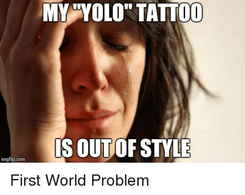 Imgflipcom my yolo tattoo is outo style first world for Funny tattoo memes