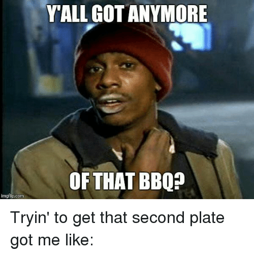 Texas: imgflip.com  Y ALL GOTANYMORE  OF THAT BBQP Tryin' to get that second plate got me like: