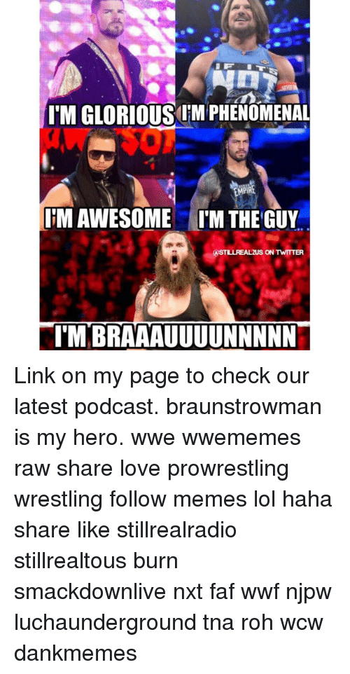My Hero: IMGLORIOUSOIMPHENOMENAL  IMAWESOME IM THE GUY  ASTILLREALZUS ON TWITTER  ITM BRAAAUUUUNNNNN Link on my page to check our latest podcast. braunstrowman is my hero. wwe wwememes raw share love prowrestling wrestling follow memes lol haha share like stillrealradio stillrealtous burn smackdownlive nxt faf wwf njpw luchaunderground tna roh wcw dankmemes