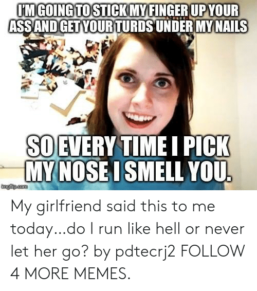 turds: IMGOING TO STICK MY FINGER UPYOUR  ASSAND GET YOUR TURDS UNDER MY NAILS  SO EVERY TIMEI PICK  MY NOSE I SMELL YOU  imgfp.com My girlfriend said this to me today…do I run like hell or never let her go? by pdtecrj2 FOLLOW 4 MORE MEMES.