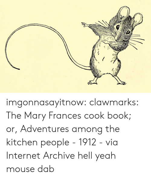 Dab: imgonnasayitnow: clawmarks: The Mary Frances cook book; or, Adventures among the kitchen people - 1912 - via Internet Archive  hell yeah mouse dab