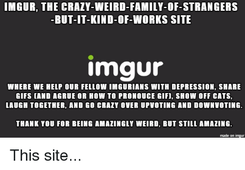 Cats, Crazy, and Family: IMGUR, THE CRAZY-WEIRD-FAMILY. OF-STRANGERS  -BUT-IT-KIND-OF-WORKS SITE  Imgur  WHERE WE HELP OUR FELLOW IMGURIANS WITH DEPRESSION, SHARE  GIFS CAND AGRUE OR HOW TO PRONOUCE GIF, SHOW OFF CATS,  LAUGH TOGETHER, AND GO CRAZY OVER UPVOTING AND DOWNVOTING  THANK YOU FOR BEING AMAZINGLY WEIRD, BUT STILL AMAZING  made on imgur
