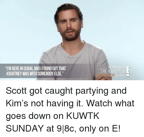 "Memes, Watch, and Sunday: ""IMHEREIN DUBAI, ANDI FOUND OUT THAT  KOURTNEY WASWITHSOMEBODY ELSE.""  SUNDAE Scott got caught partying and Kim's not having it. Watch what goes down on KUWTK SUNDAY at 9