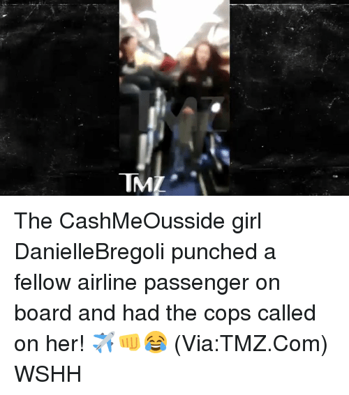 Cashmeousside: IMI The CashMeOusside girl DanielleBregoli punched a fellow airline passenger on board and had the cops called on her! ✈️👊😂 (Via:TMZ.Com) WSHH