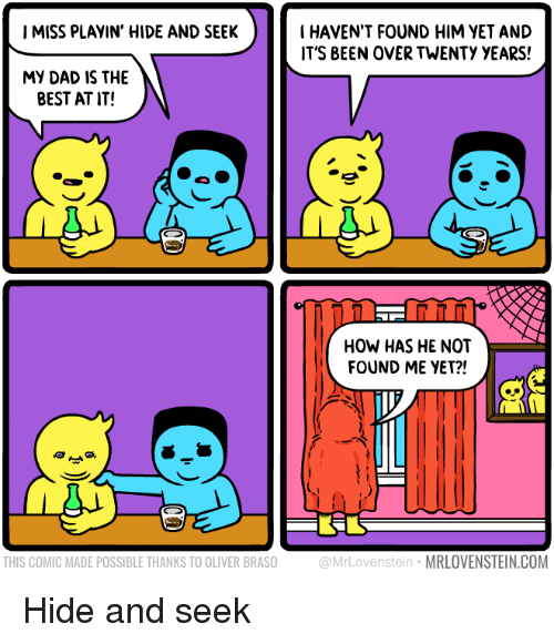 hide and seek: IMISS PLAYIN' HIDE AND SEEK  I HAVEN'T FOUND HIM VET AND  IT'S BEEN OVER TWENTY YEARS!  MY DAD IS THE  BEST AT IT!  NT  HOW HAS HE NOT  FOUND ME YET?!  THIS COMIC MADE POSSIBLE THANKS TO OLIVER BRASO  @MrLovenstein MRLOVENSTEIN.COM Hide and seek
