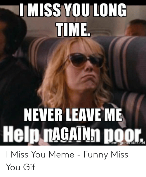 i miss you meme: IMISS YOU LONC  TIME  NEVER LEAVE ME  Help nAGAINh poor. I Miss You Meme - Funny Miss You Gif