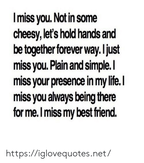 Being There: Imiss you. Not in some  cheesy,let's hold hands and  be together forever way.ljust  miss you. Plain and simple.I  miss your presence in my life.  miss you always being there  for me.Imiss my best friend. https://iglovequotes.net/
