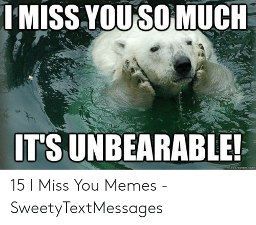 i miss you meme: IMISS YOUSO MUCH  IT'S UNBEARABLE! 15 I Miss You Memes - SweetyTextMessages