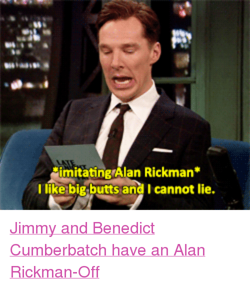 """And I Cannot Lie: imitating Alan Rickman*  I like big butts and I cannot lie <p><a href=""""http://www.youtube.com/watch?v=CnbN3Pya_AM"""" target=""""_blank"""">Jimmy and Benedict Cumberbatch have an Alan Rickman-Off</a></p>"""