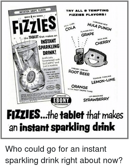 imitation: IMITATION GRAPE FLAVOR  TRY ALL 8 TEMPTING  FIZZES FLAVORS 1  FLIES  HULA PUNCH  FULL  COLA  GRAPE  o o...the that makes an  TABLET  RIPE  INSTANT  CHERRY  SPARKLING  DRINK!  Sweetened with  ond  SACCHARIN  ROOT BEER  LEMON-LIME  ORANGE  WITH TROFIC TANG  APPROVED  STRAWBERRY  EBONY  COMMENDED  FIZLIES...the tablet that makes  an instant sparkling drink Who could go for an instant sparkling drink right about now?