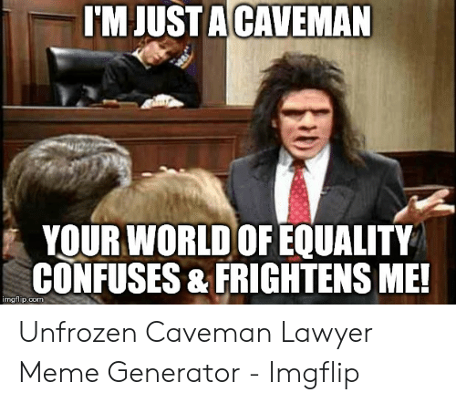 Lawyer Meme: I'MJUSTA CAVEMAN  YOUR WORLD OF EQUALITY  CONFUSES & FRIGHTENS ME!  imgflip.com Unfrozen Caveman Lawyer Meme Generator - Imgflip