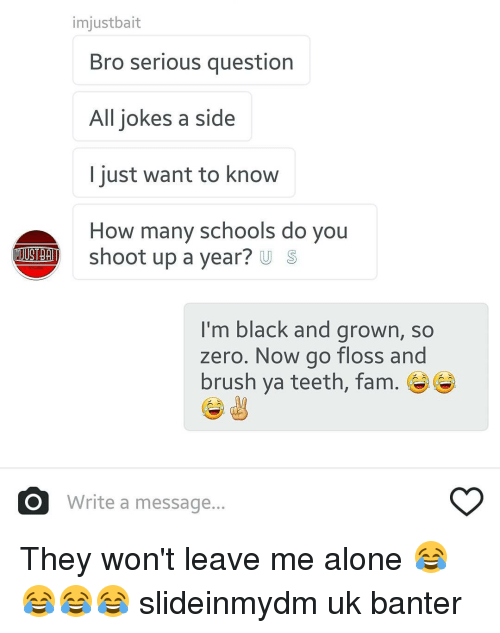 Fam, School, and Zero: imjustbait  Bro serious question  All jokes a side  I just want to know  How many schools do you  I'm black and grown, so  zero. Now go floss and  brush ya teeth, fam.  O Write a message... They won't leave me alone 😂😂😂😂 slideinmydm uk banter