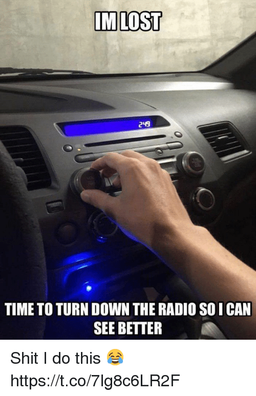 Funny, Radio, and Shit: IMLOST  249  TIME TO TURN DOWN THE RADIO SO I CAN  SEE BETTER Shit I do this 😂 https://t.co/7lg8c6LR2F