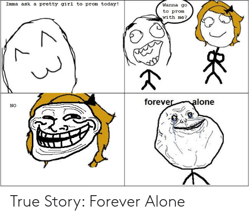 Forever Alone Rage Face: Imma ask a pretty girl to prom today!  Wanna go  to prom  with me?  foreve  lone  NO True Story: Forever Alone