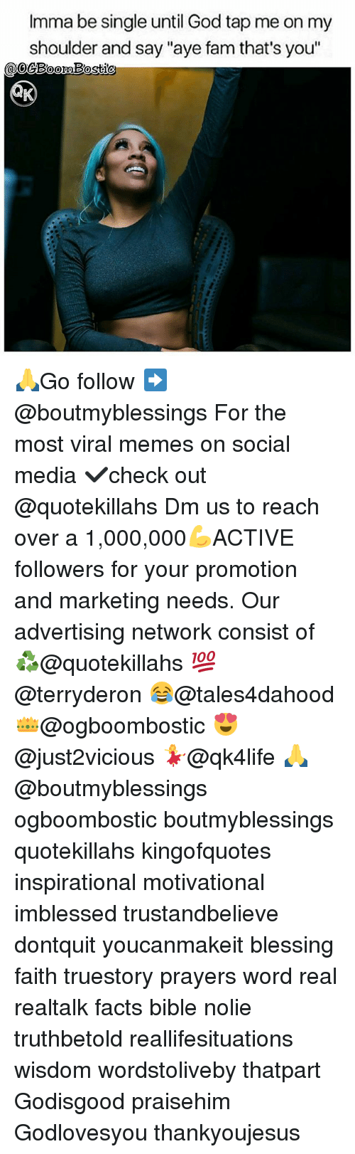 "Facts, Fam, and God: Imma be single until God tap me on my  shoulder and say ""aye fam that's you"" 🙏Go follow ➡@boutmyblessings For the most viral memes on social media ✔check out @quotekillahs Dm us to reach over a 1,000,000💪ACTIVE followers for your promotion and marketing needs. Our advertising network consist of ♻@quotekillahs 💯@terryderon 😂@tales4dahood 👑@ogboombostic 😍@just2vicious 💃@qk4life 🙏@boutmyblessings ogboombostic boutmyblessings quotekillahs kingofquotes inspirational motivational imblessed trustandbelieve dontquit youcanmakeit blessing faith truestory prayers word real realtalk facts bible nolie truthbetold reallifesituations wisdom wordstoliveby thatpart Godisgood praisehim Godlovesyou thankyoujesus"
