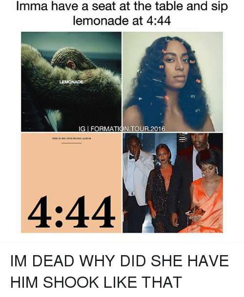 Memes, Lemonade, and 🤖: Imma have a seat at the table and sip  lemonade at 4:44  THIS IS 1S 3  STUENO ALBUM  4:44 IM DEAD WHY DID SHE HAVE HIM SHOOK LIKE THAT