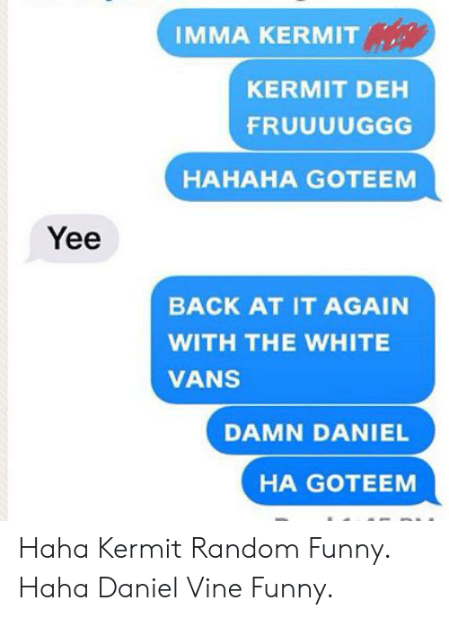 white vans: IMMA KERMIT  KERMIT DEH  FRUUUUGGG  НАНАНА GOТЕЕМ  Yee  BACK AT IT AGAIN  WITH THE WHITE  VANS  DAMN DANIEL  HA GOTEEM Haha Kermit Random Funny. Haha Daniel Vine Funny.