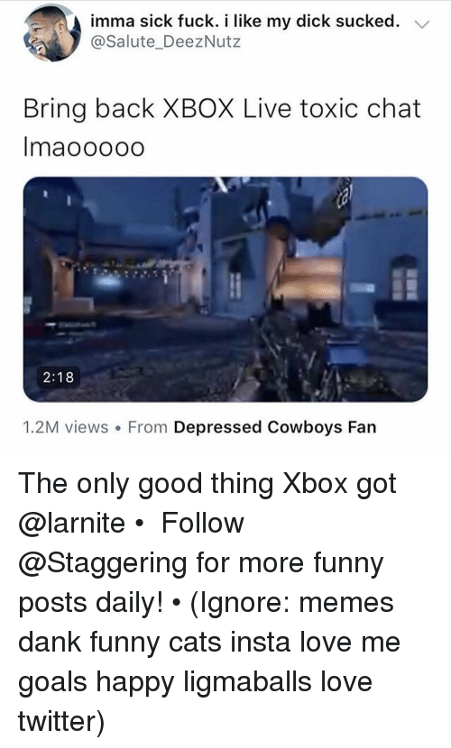 Cats, Dallas Cowboys, and Dank: imma sick fuck. i like my dick sucked. V  @Salute_DeezNutz  Bring back XBOX Live toxic chat  Imaooooo  2:18  1.2M views. From Depressed Cowboys Fan The only good thing Xbox got @larnite • ➫➫➫ Follow @Staggering for more funny posts daily! • (Ignore: memes dank funny cats insta love me goals happy ligmaballs love twitter)