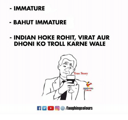 Troll, True, and True Story: IMMATURE  BAHUT IMMATURE  INDIAN HOKE ROHIT, VIRAT AUR  DHONI KO TROLL KARNE WALE  -) (True Story  LAUGHING  Ca 2。回響/laughingcolours