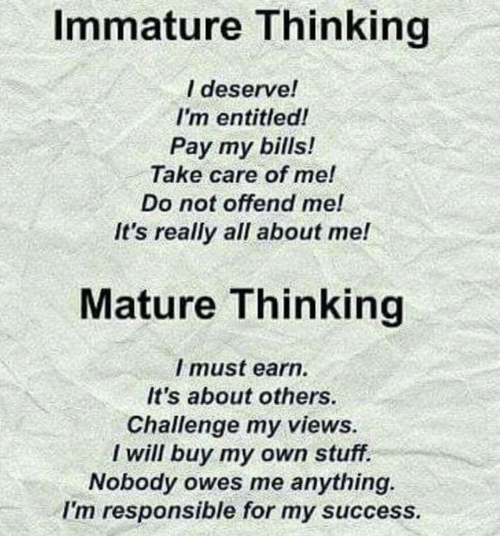Stuff, Entitled, and Success: Immature Thinking  l deserve!  I'm entitled!  Pay my bills!  Take care of me!  not offend mel  It's really all about me!  Mature Thinking  I must earn.  It's about others  Challenge my views.  I will buy my own stuff.  Nobody owes me anything.  I'm responsible for my success.