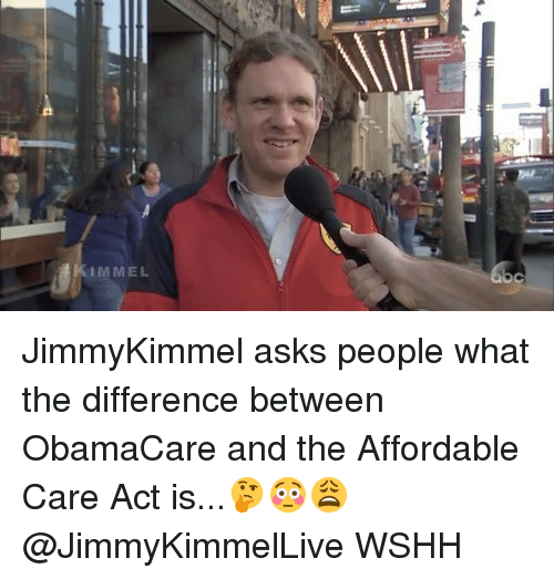 affordable care act: IMMEL  C JimmyKimmel asks people what the difference between ObamaCare and the Affordable Care Act is...🤔😳😩 @JimmyKimmelLive WSHH