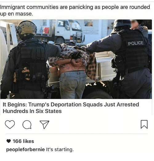 Trump Deportation: Immigrant communities are panicking as people are rounded  up en masse.  POLICE  It Begins: Trump's Deportation Squads Just Arrested  Hundreds In Six States  a V  166 likes  people forbernie It's starting.