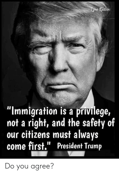 "Immigration: ""Immigration is a privilege,  not a right, and the safety of  our citizens must always  come first."" President Trump Do you agree?"