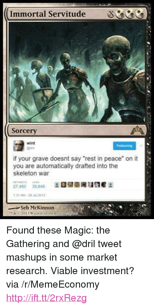 """magic the gathering: Immortal Servitude  Sorcery  wint  ng  if your grave doesnt say """"rest in peace"""" on it  you are automatically drafted into the  skeleton war  27460 35,64H  Seb McKinnon <p>Found these Magic: the Gathering and @dril tweet mashups in some market research. Viable investment? via /r/MemeEconomy <a href=""""http://ift.tt/2rxRezg"""">http://ift.tt/2rxRezg</a></p>"""