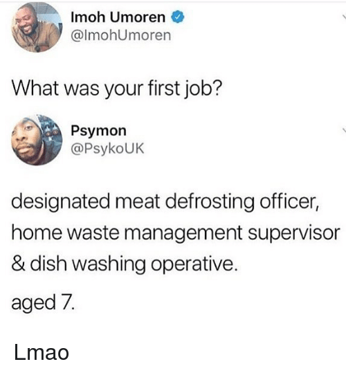 Waste Management: Imoh Umoren  @lmohUmoren  What was your first job?  Psymon  @PsykoUK  designated meat defrosting officer,  home waste management supervisor  & dish washing operative.  aged 7. Lmao