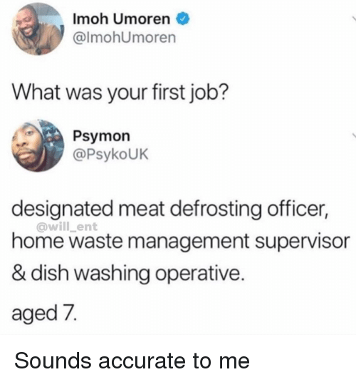 Designated: Imoh Umoren  @lmohUmoren  What was your first job?  Psymon  @PsykoUK  designated meat defrosting officer,  @will _ent  home waste management supervisor  & dish washing operative.  aged 7. Sounds accurate to me
